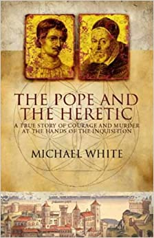 The Pope and the Heretic: A True Story of Courage and Murder at the Hands of the Inquisition
