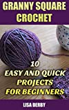 Granny Square Crochet: 10 Easy And Quick Projects for Beginners