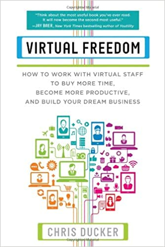 Virtual Freedom: How to Work with Virtual Staff to Buy More Time, Become More Productive, and Build Your Dream Business by Chris Ducker