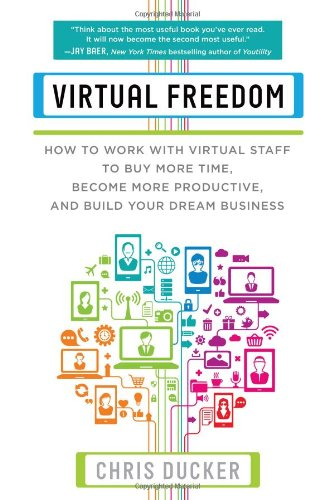 Virtual Freedom: How to Work with Virtual Staff to Buy More Time, Become More Productive, and Build Your Dream Business