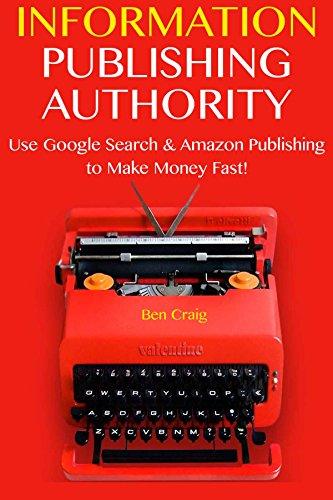 Information Publishing Authority: Use Google Search & Amazon Publishing to Make Money Fast!