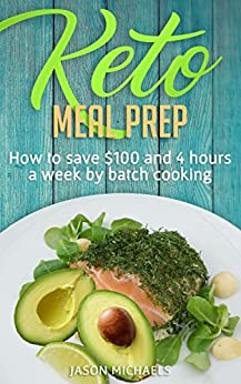 Keto Meal Prep: How to Save $100 and 4 Hours A Week by Batch Cooking by [Michaels, Jason]