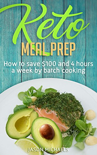Keto Meal Prep: How to Save $100 and 4 Hours A Week by Batch Cooking by Jason Michaels