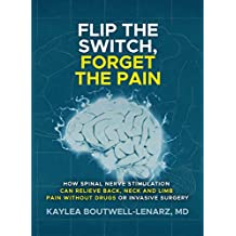 Flip the Switch, Forget the Pain: How Spinal Nerve Stimulation Can Relieve Back, Neck and Limb Pain Without Drugs or Invasive Surgery