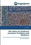 Der Islam im Umbruch zwischen Tradition und Moderne: Eine theologisch-kritische Auseinandersetzung mit einer Weltreligion