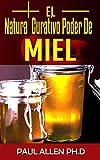 El Natural Curativo Poder De Miel: El Miel Milagrosa Curación Secretos Expuestos (Spanish Edition)