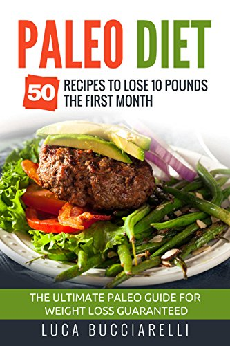 Paleo Diet: 50 Recipes To Lose 10 Pounds The First Month - The Ultimate Paleo Meal Plan For Weight Loss Guaranteed