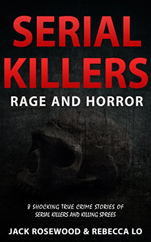 (Serial Killers Rage and Horror: 8 Shocking True Crime Stories of Serial Killers and Killing Sprees (Serial Killers Anthology Book 1))