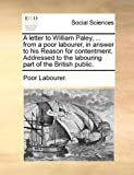 A Letter to William Paley, from a Poor Labourer, in Answer to His Reason for Contentment Addressed to the Labouring Part of the British Public, Poor Labourer., 1170633250