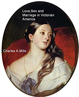 Love, Sex and Marriage in Victorian America by [Mills, Charles A.]