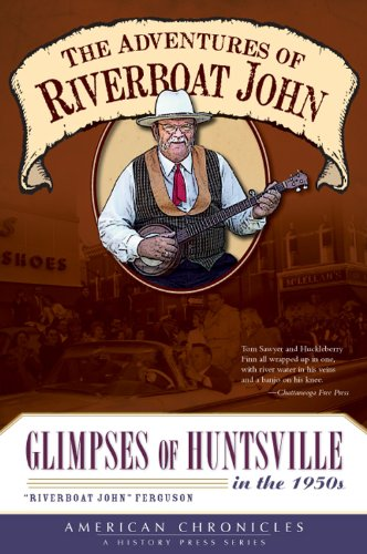 The Adventures of Riverboat John: Glimpses of Huntsville in the 1950's (American Chronicles)