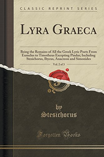 Lyra Graeca, Vol. 2 of 3: Being the Remains of All the Greek Lyric Poets From Eumelus to Timotheus Excepting Pindar; Including Stesichorus, Ibycus, Anacreon and Simonides (Classic Reprint)
