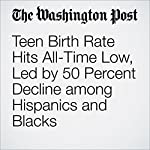 Teen Birth Rate Hits All-Time Low, Led by 50 Percent Decline among Hispanics and Blacks | Ariana Eunjung Cha