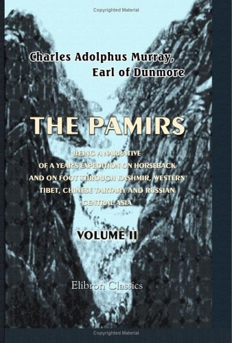 The Pamirs; Being a Narrative of a Year's Expedition on Horseback and on Foot through Kashmir, Western Tibet, Chinese Tartary and Russian Central Asia: Volume 2