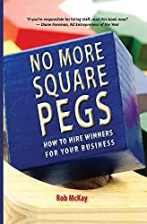 No More Square Pegs: How to Hire Winners For Your Business by Rob McKay (2011-09-29)