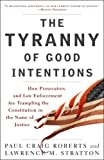 img - for The Tyranny of Good Intentions: How Prosecutors and Law Enforcement Are Trampling the Constitution in the Name of Justice by Olin Fellow Paul Craig Roberts (2008-03-25) book / textbook / text book