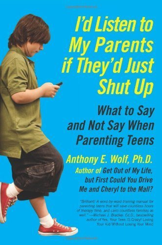 I'd Listen to My Parents If They'd Just Shut Up: What to Say and Not Say When Parenting Teens by Wol by (Paperback).pdf