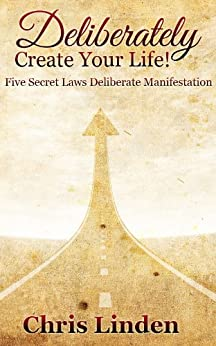 Deliberately Create Your Life! Five Secret Laws Deliberate Manifestation by [Linden, Chris ]