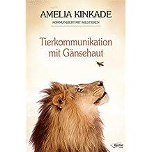 Tierkommunikation mit Gänsehaut: Amelia Kinkade kommuniziert mit Wildtieren (German Edition)