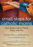 Small Steps for Catholic Moms, Danielle Bean and Elizabeth Foss, 1594714266