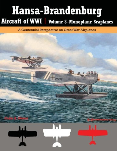 Hansa-Brandenburg Aircraft of WWI | Volume 3?Monoplane Seaplanes: A Centennial Perspective on Great War Airplanes (Great War Aviation Centennial) (Volume 19)