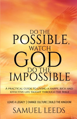 Do the Possible, Watch God Do the Impossible: A practical guide to living a happy, rich and effective life taught throug