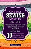 home sewing books - SEWING: ONE DAY SEWING MASTERY: The Complete Beginner's Guide to Learn to Sew in Under 1 Day! - 10 Step by Step Projects That Inspire You – Images Included