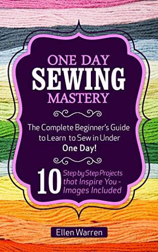 SEWING: ONE DAY SEWING MASTERY: The Complete Beginner's Guide to Learn to Sew in Under 1 Day! - 10 Step by Step Projects That Inspire You – Images Included