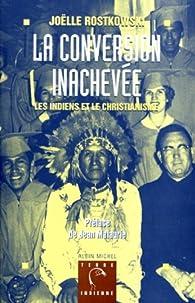 La conversion inachevée - Les indiens et le christianisme par Joëlle Rostkowski