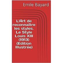 L'Art de reconnaître les styles. Le Style Louis XIII (1913) (Edition Illustrée) (French Edition)