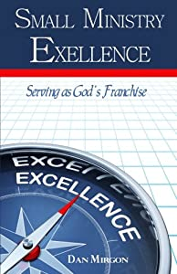 Small Ministry Excellence: Serving as God's Franchise by Dan Mirgon & Associates, Inc.