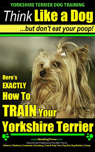 Yorkshire Terrier Dog Training - Think Like a Dog ~ but Don't Eat Your Poop!  Yorkshire Terrier Breed Expert Training: Here's EXACTLY How to Train Your Yorkshire Terrier
