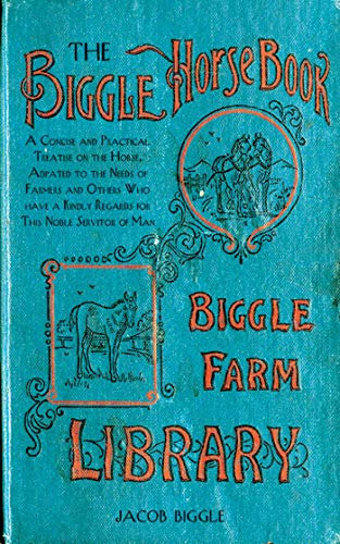 (The Biggle Horse Book: A Concise and Practical Treatise on the Horse, Adapted to the Needs of Farmers and Others Who Have a Kindly Regard for This Noble Servitor of Man)