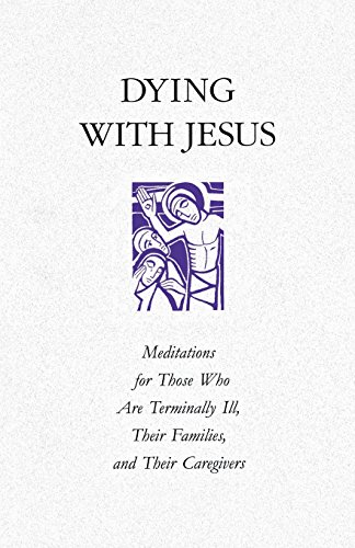 Dying with Jesus: Meditations for Those Who Are Terminaly Ill, Their Families, and Their Caregivers