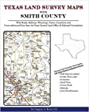 Texas Land Survey Maps for Smith County : With Roads, Railways, Waterways, Towns, Cemeteries and Including Cross-referenced Data from the General Land Office and Texas Railroad Commission, Boyd, Gregory A., 1420350382
