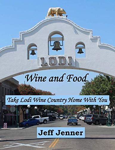 Lodi Wine and Food: Take Lodi Wine Country Home with You by Jeff Jenner