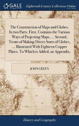 The Construction of Maps and Globes. in Two Parts. First, Contains the Various Ways of Projecting Maps, ... Second, Treats of Making Divers Sorts of ... Plates. to Which Is Added, an Appendix,