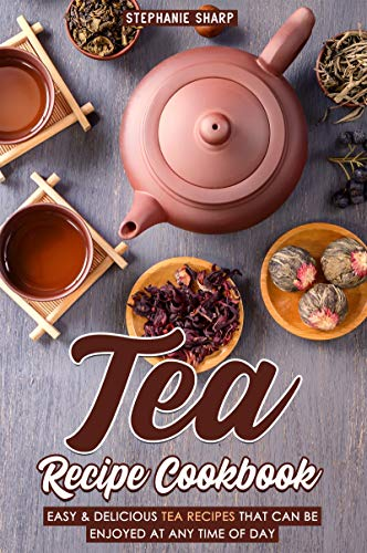 Tea Recipe Cookbook: Easy & Delicious Tea Recipes That Can be enjoyed at Any Time of Day