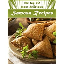 Samosas: The Top 50 Most Delicious Samosa Recipes - Tasty Little Indian Snacks (Recipe Top 50's Book 33)