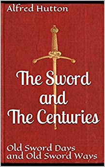The Sword and The Centuries: or, Old Sword Days and Old Sword Ways; Being a description of the various swords used in civilized Europe during the last five centuries, and of single combats.