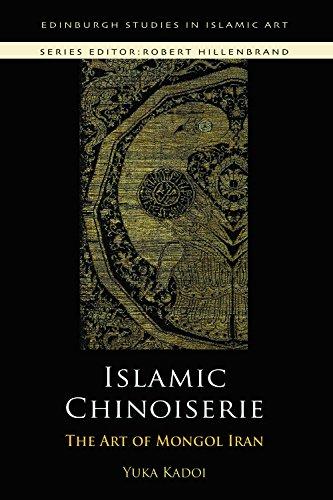 Islamic Chinoiserie: The Art of Mongol Iran (Edinburgh Studies in Islamic Art)