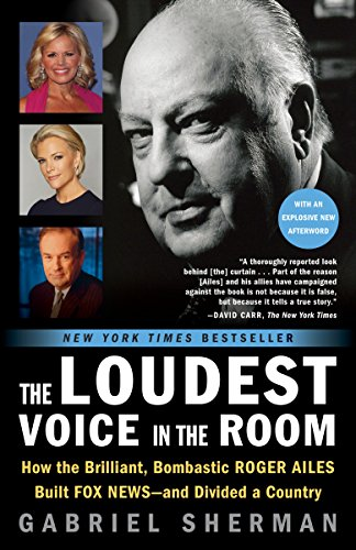 A Close Look at How the Brilliant, Bombastic Roger Ailes Built Fox News–and Divided a Country  The Loudest Voice In The Room by Gabriel Sherman