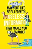 May Your Life Be Filled With Useless Information That Makes You Feel Smarter