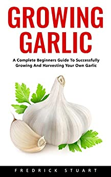 Growing Garlic: A Complete Beginners Guide To Successfully Growing And Harvesting Your Own Garlic by [Stuart, Frederick ]