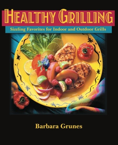 Healthy Grilling : Sizzling Favorites for Indoor and Outdoor Grills (Indoor Grilling Cookbook)