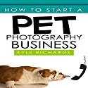 How to Start a Pet Photography Business Audiobook by Kyle Richards Narrated by John N. Gully