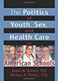 The Politics of Youth, Sex, and Health Care in American Schools, James W. Button and Barbara A. Rienzo, 0789012715