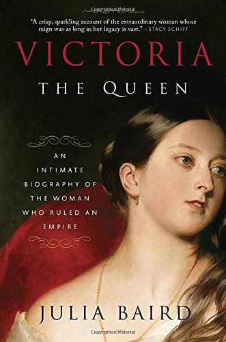 Victoria: The Queen: An Intimate Biography of the Woman Who Ruled an Empire