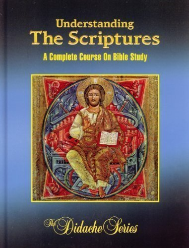 Understanding The Scriptures: A Complete Course On Bible Study (The Didache Series)