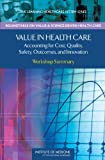 img - for Value in Health Care: Accounting for Cost, Quality, Safety, Outcomes, and Innovation: Workshop Summary (The Learning Healthcare System) book / textbook / text book